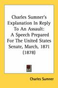 Charles Sumner's Explanation in Reply to an Assault: A Speech Prepared for the United States Senate, March, 1871 (1878) - Sumner, Charles
