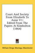 Court and Society from Elizabeth to Anne V1: Edited from the Papers at Kimbolton (1864)
