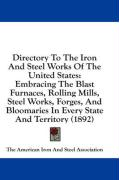 Directory to the Iron and Steel Works of the United States: Embracing the Blast Furnaces, Rolling Mills, Steel Works, Forges, and Bloomaries in Every - The American Iron and Steel Association