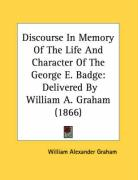 Discourse in Memory of the Life and Character of the George E. Badge: Delivered by William A. Graham (1866) - Graham, William Alexander