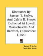 Discourses by Samuel T. Seelye, and Calvin E. Stowe: Delivered at Lowell, Massachusetts and Hartford, Connecticut (1864) - Seelye, Samuel T.; Stowe, Calvin Ellis