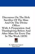 Discourses on the Holy Sacrifice of the Mass and on the Divine Office: With a Preparation and Thanksgiving Before and After Mass for Every Day in the - Liguori, St Alphonsus