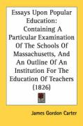 Essays Upon Popular Education: Containing a Particular Examination of the Schools of Massachusetts, and an Outline of an Institution for the Educatio - Carter, James Gordon