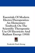 Essentials of Modern Electro-Therapeutics: An Elementary Textbook on the Scientific Therapeutic Use of Electricity and Radiant Energy (1918) - Strong, Frederick Finch