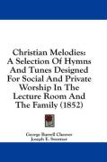 Christian Melodies: A Selection of Hymns and Tunes Designed for Social and Private Worship in the Lecture Room and the Family (1852)