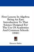 First Lessons in Algebra: Being an Easy Introduction to That Science Designed for the Use of Academies and Common Schools (1841) - Bailey, Ebenezer