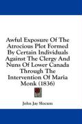 Awful Exposure of the Atrocious Plot Formed by Certain Individuals Against the Clergy and Nuns of Lower Canada Through the Intervention of Maria Monk