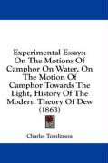 Experimental Essays: On the Motions of Camphor on Water, on the Motion of Camphor Towards the Light, History of the Modern Theory of Dew (1 - Tomlinson, Charles