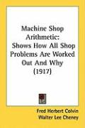 Machine Shop Arithmetic: Shows How All Shop Problems Are Worked Out and Why (1917) - Colvin, Fred Herbert; Cheney, Walter Lee