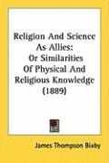 Religion and Science as Allies: Or Similarities of Physical and Religious Knowledge (1889) - Bixby, James Thompson