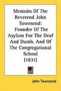 Memoirs of the Reverend John Townsend: Founder of the Asylum for the Deaf and Dumb, and of the Congregational School (1831) - Townsend, John