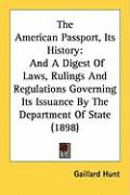 The American Passport, Its History: And a Digest of Laws, Rulings and Regulations Governing Its Issuance by the Department of State (1898) - Hunt, Gaillard