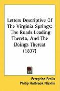 Letters Descriptive of the Virginia Springs: The Roads Leading Thereto, and the Doings Thereat (1837) - Prolix, Peregrine; Nicklin, Philip Holbrook