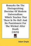 Remarks on the Distinguishing Doctrine of Modern Universalism: Which Teaches That There Is No Hell and No Punishment for the Wicked After Death (1825) - Empie, Adam