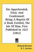 Sin Apprehended, Tried, and Condemned: Being a Reprint of a Book Entitled, the Isle of Man, First Published in 1627 (1851) - Bernard, Richard