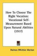 How to Choose the Right Vocation: Vocational Self-Measurement Based Upon Natural Abilities (1917) - Merton, Holmes Whittier