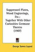 Suppressed Plates, Wood Engravings, Etc.: Together with Other Curiosities Germane Thereto (1907) - Layard, George Somes