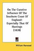 On the Curative Influence of the Southern Coast of England: Especially That of Hastings (1828) - Harwood, William