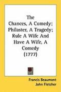 The Chances, a Comedy; Philaster, a Tragedy; Rule a Wife and Have a Wife, a Comedy (1777) - Beaumont, Francis; Fletcher, John