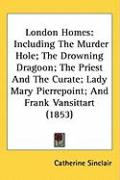 London Homes: Including the Murder Hole; The Drowning Dragoon; The Priest and the Curate; Lady Mary Pierrepoint; And Frank Vansittar - Sinclair, Catherine