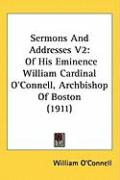 Sermons and Addresses V2: Of His Eminence William Cardinal O'Connell, Archbishop of Boston (1911) - O'Connell, William