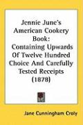 Jennie June's American Cookery Book: Containing Upwards of Twelve Hundred Choice and Carefully Tested Receipts (1878) - Croly, Jane Cunningham