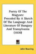 Poetry of the Magyars: Preceded by a Sketch of the Language and Literature of Hungary and Transylvania (1830) - Bowring, John