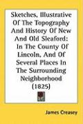 Sketches, Illustrative of the Topography and History of New and Old Sleaford: In the County of Lincoln, and of Several Places in the Surrounding Neigh - Creasey, James
