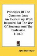 Principles of the Common Law: An Elementary Work Intended for the Use of Students and the Profession (1883) - Indermaur, John