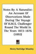 Notes by a Naturalist: An Account of Observations Made During the Voyage of H.M.S. Challenger Round the World in the Years 1872-1876 (1892) - Moseley, Henry Nottidge
