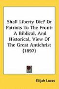 Shall Liberty Die? or Patriots to the Front: A Biblical, and Historical, View of the Great Antichrist (1897) - Lucas, Elijah