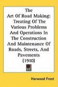The Art of Road Making: Treating of the Various Problems and Operations in the Construction and Maintenance of Roads, Streets, and Pavements ( - Frost, Harwood