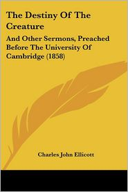 The Destiny of the Creature: And Other Sermons, Preached Before the University of Cambridge (1858)