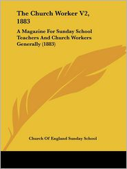 The Church Worker V2, 1883: A Magazine for Sunday School Teachers and Church Workers Generally (1883)