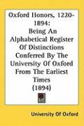 Oxford Honors, 1220-1894: Being an Alphabetical Register of Distinctions Conferred by the University of Oxford from the Earliest Times (1894) - University of Oxford, Of Oxford