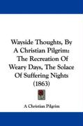 Wayside Thoughts, by a Christian Pilgrim: The Recreation of Weary Days, the Solace of Suffering Nights (1863) - A. Christian Pilgrim, Christian Pilgrim