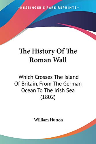 The History of the Roman Wall: Which Crosses the Island of Britain, from the German Ocean to the Irish Sea (1802) - Hutton, William