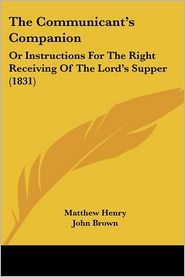 The Communicant's Companion: Or Instructions for the Right Receiving of the Lord's Supper (1831)