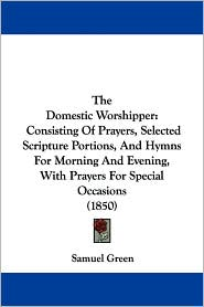The Domestic Worshipper: Consisting of Prayers, Selected Scripture Portions, and Hymns for Morning and Evening, with Prayers for Special Occasi