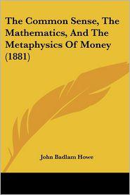 The Common Sense, the Mathematics, and the Metaphysics of Money (1881)
