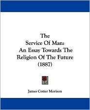 The Service of Man: An Essay Towards the Religion of the Future (1887)