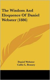 The Wisdom and Eloquence of Daniel Webster (1886)