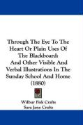 Through the Eye to the Heart or Plain Uses of the Blackboard: And Other Visible and Verbal Illustrations in the Sunday School and Home (1880) - Crafts, Wilbur Fisk; Crafts, Sara Jane