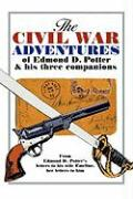 The Civil War Adventures of Edmond D. Potter & His Three Companions: From Edmond D. Potter's Letters to His Wife Emeline, Her Letters to Him