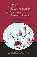 You Don't Have to Like It, But You Do Have to Live It - Coyne Ph. D. , A. Barbara