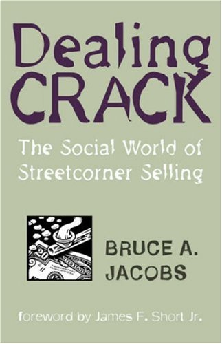 Dealing Crack: The Social World of Streetcorner Selling (Northeastern Series in Criminal Behavior) - Bruce A. Jacobs