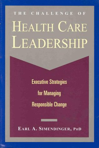 The Challenge of Health Care Leadership : Executive Strategies for Managing Responsible Change - Earl A. Simendinger