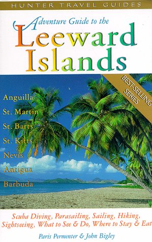 Adventure Guide to the Leeward Islands: Anguilla, St. Martin, St. Barts, St. Kitts  &  Nevis, Antiqua  &  Barbuda (Serial) - Paris Permenter; John Bigley