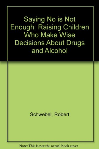 Saying No Is Not Enough: Raising Children Who Make Wise Decisions About Drugs and Alcohol - Robert Schwebel