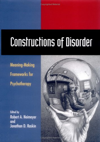 Constructions of Disorder: Meaning-Making Frameworks for Psychotherapy - Robert A. Neimeyer